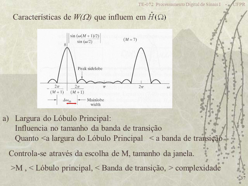 TE-072 Processamento Digital de Sinais I - UFPR 37 Características de W( ) que influem em a)Largura do Lóbulo Principal: Influencia no tamanho da banda de transição Quanto <a largura do Lóbulo Principal < a banda de transição Controla-se através da escolha de M, tamanho da janela.