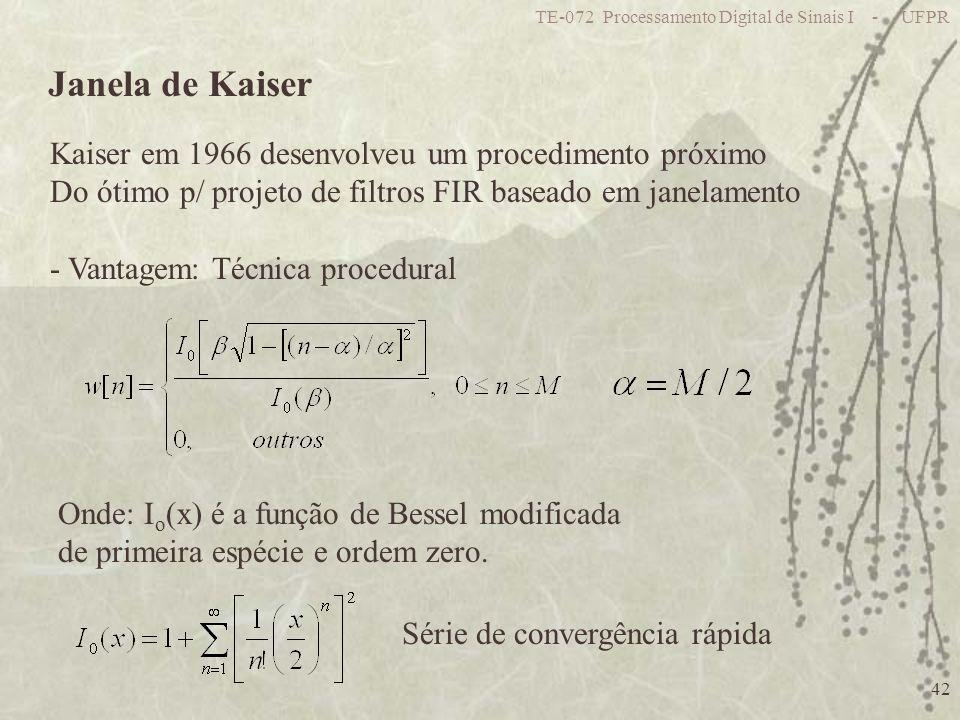 TE-072 Processamento Digital de Sinais I - UFPR 42 Janela de Kaiser Kaiser em 1966 desenvolveu um procedimento próximo Do ótimo p/ projeto de filtros FIR baseado em janelamento - Vantagem: Técnica procedural Onde: I o (x) é a função de Bessel modificada de primeira espécie e ordem zero.