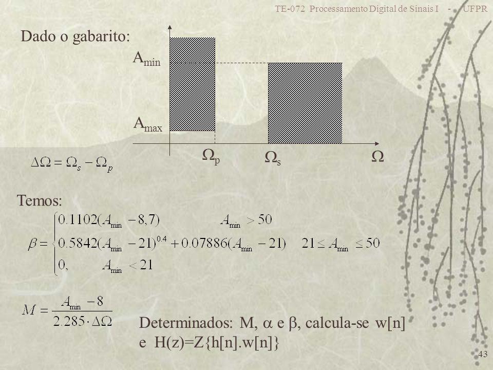TE-072 Processamento Digital de Sinais I - UFPR 43 Dado o gabarito: A max A min p s Temos: Determinados: M, e, calcula-se w[n] e H(z)=Z{h[n].w[n]}