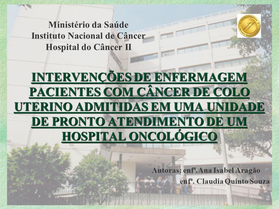Ministério da Saúde Instituto Nacional de Câncer Hospital do Câncer II INTERVENÇÕES DE ENFERMAGEM PACIENTES COM CÂNCER DE COLO UTERINO ADMITIDAS EM UM