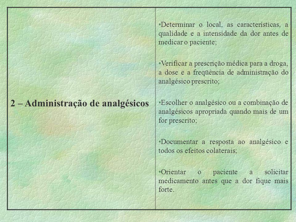 2 – Administração de analgésicos Determinar o local, as características, a qualidade e a intensidade da dor antes de medicar o paciente; Verificar a p