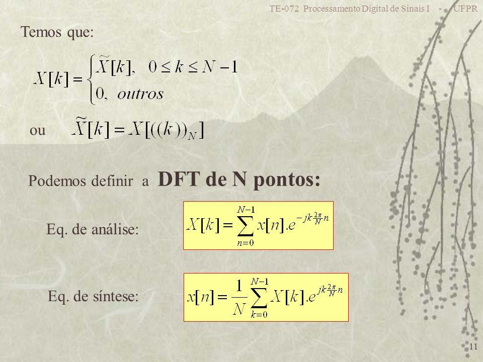 TE-072 Processamento Digital de Sinais I - UFPR 11 Temos que: ou Podemos definir a DFT de N pontos: Eq. de análise: Eq. de síntese: