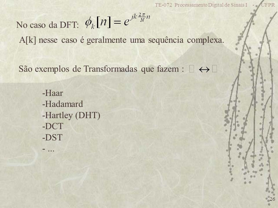 TE-072 Processamento Digital de Sinais I - UFPR 26 No caso da DFT: A[k] nesse caso é geralmente uma sequência complexa. São exemplos de Transformadas