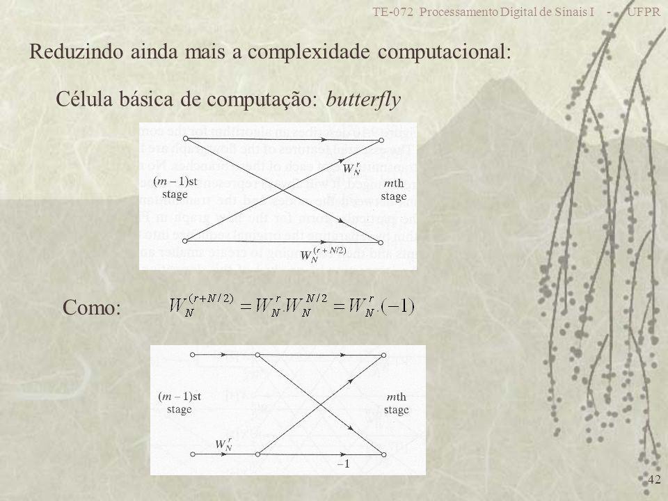 TE-072 Processamento Digital de Sinais I - UFPR 42 Reduzindo ainda mais a complexidade computacional: Célula básica de computação: butterfly Como: