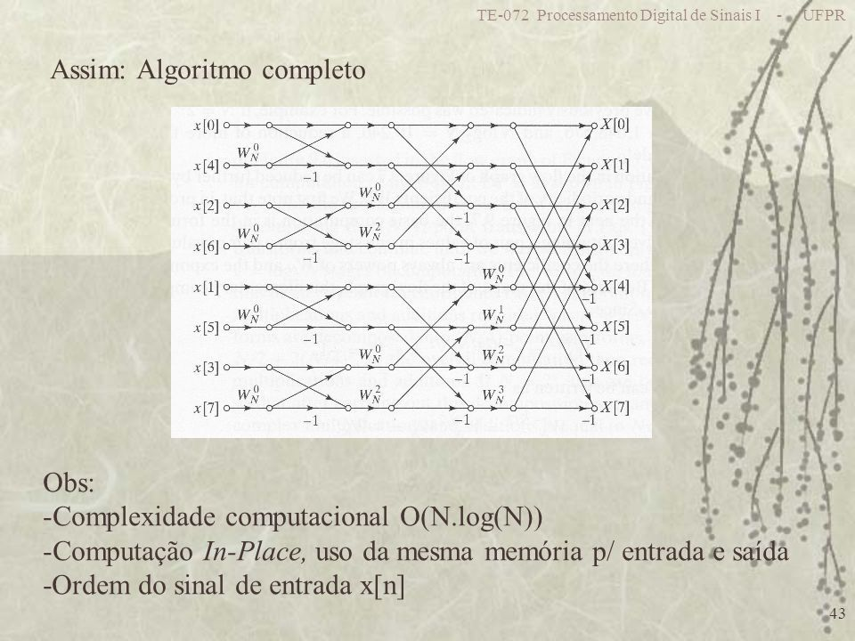 TE-072 Processamento Digital de Sinais I - UFPR 43 Assim: Algoritmo completo Obs: -Complexidade computacional O(N.log(N)) -Computação In-Place, uso da mesma memória p/ entrada e saída -Ordem do sinal de entrada x[n]