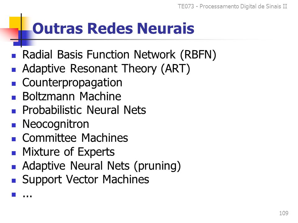 TE073 - Processamento Digital de Sinais II 109 Outras Redes Neurais Radial Basis Function Network (RBFN) Adaptive Resonant Theory (ART) Counterpropaga