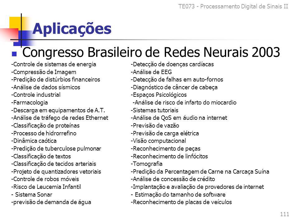 TE073 - Processamento Digital de Sinais II 111 Aplicações Congresso Brasileiro de Redes Neurais 2003 -Controle de sistemas de energia-Detecção de doenças cardíacas -Compressão de Imagem-Análise de EEG -Predição de distúrbios financeiros-Detecção de falhas em auto-fornos -Análise de dados sísmicos-Diagnóstico de câncer de cabeça -Controle industrial-Espaços Psicológicos -Farmacologia -Análise de risco de infarto do miocardio -Descarga em equipamentos de A.T.-Sistemas tutoriais -Análise de tráfego de redes Ethernet-Análise de QoS em áudio na internet -Classificação de proteínas-Previsão de vazão -Processo de hidrorrefino-Previsão de carga elétrica -Dinâmica caótica-Visão computacional -Predição de tuberculose pulmonar-Reconhecimento de peças -Classificação de textos-Reconhecimento de linfócitos -Classificação de tecidos arteriais-Tomografia -Projeto de quantizadores vetoriais-Predição da Percentagem de Carne na Carcaça Suína -Controle de robos móveis-Análise de concessão de crédito -Risco de Leucemia Infantil -Implantação e avaliação de provedores de internet - Sistema Sonar- Estimação do tamanho de software -previsão de demanda de água -Reconhecimento de placas de veículos