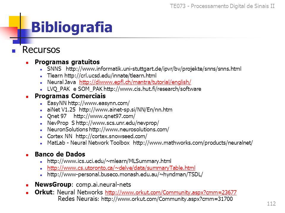 TE073 - Processamento Digital de Sinais II 112 Bibliografia Recursos Programas gratuitos SNNS http://www.informatik.uni-stuttgart.de/ipvr/bv/projekte/snns/snns.html Tlearn http://crl.ucsd.edu/innate/tlearn.html Neural Java http://diwww.epfl.ch/mantra/tutorial/english/http://diwww.epfl.ch/mantra/tutorial/english/ LVQ_PAK e SOM_PAK http://www.cis.hut.fi/research/software Programas Comerciais EasyNN http://www.easynn.com/ aiNet V1.25 http://www.ainet-sp.si/NN/En/nn.htm Qnet 97 http://www.qnet97.com/ NevProp S http://www.scs.unr.edu/nevprop/ NeuronSolutions http://www.neurosolutions.com/ Cortex NN http://cortex.snowseed.com/ MatLab - Neural Network Toolbox http://www.mathworks.com/products/neuralnet/ Banco de Dados http://www.ics.uci.edu/~mlearn/MLSummary.html http://www.cs.utoronto.ca/~delve/data/summaryTable.html http://www-personal.buseco.monash.edu.au/~hyndman/TSDL/ NewsGroup: comp.ai.neural-nets Orkut: Neural Networks http://www.orkut.com/Community.aspx cmm=23677 Redes Neurais : http://www.orkut.com/Community.aspx cmm=31700 http://www.orkut.com/Community.aspx cmm=23677