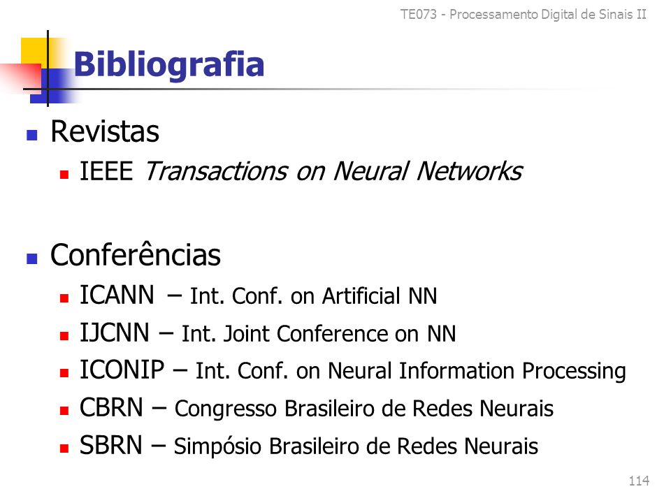 TE073 - Processamento Digital de Sinais II 114 Bibliografia Revistas IEEE Transactions on Neural Networks Conferências ICANN – Int. Conf. on Artificia
