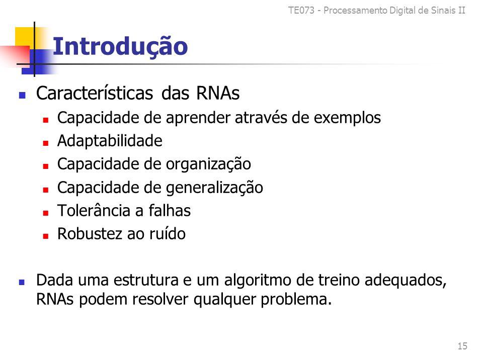 TE073 - Processamento Digital de Sinais II 15 Introdução Características das RNAs Capacidade de aprender através de exemplos Adaptabilidade Capacidade de organização Capacidade de generalização Tolerância a falhas Robustez ao ruído Dada uma estrutura e um algoritmo de treino adequados, RNAs podem resolver qualquer problema.