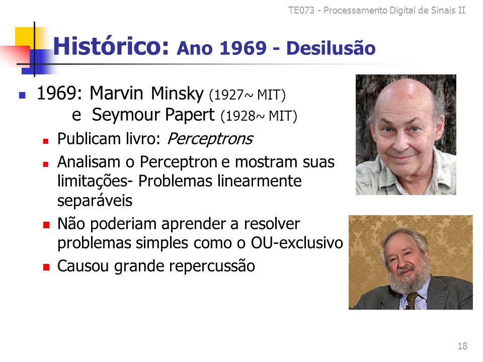 TE073 - Processamento Digital de Sinais II 18 Histórico: Ano 1969 - Desilusão 1969: Marvin Minsky (1927~ MIT) e Seymour Papert (1928~ MIT) Publicam livro: Perceptrons Analisam o Perceptron e mostram suas limitações- Problemas linearmente separáveis Não poderiam aprender a resolver problemas simples como o OU-exclusivo Causou grande repercussão