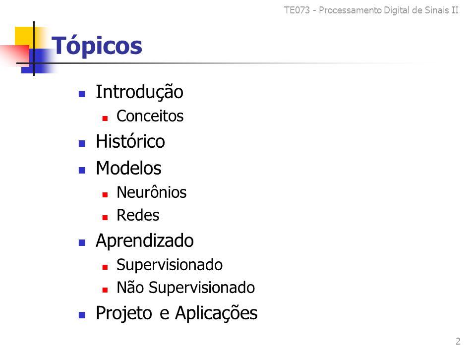 TE073 - Processamento Digital de Sinais II 2 Tópicos Introdução Conceitos Histórico Modelos Neurônios Redes Aprendizado Supervisionado Não Supervisionado Projeto e Aplicações