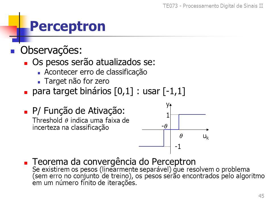 TE073 - Processamento Digital de Sinais II 45 Perceptron Observações: Os pesos serão atualizados se: Acontecer erro de classificação Target não for zero para target binários [0,1] : usar [-1,1] P/ Função de Ativação: Threshold indica uma faixa de incerteza na classificação Teorema da convergência do Perceptron Se existirem os pesos (linearmente separável) que resolvem o problema (sem erro no conjunto de treino), os pesos serão encontrados pelo algoritmo em um número finito de iterações.