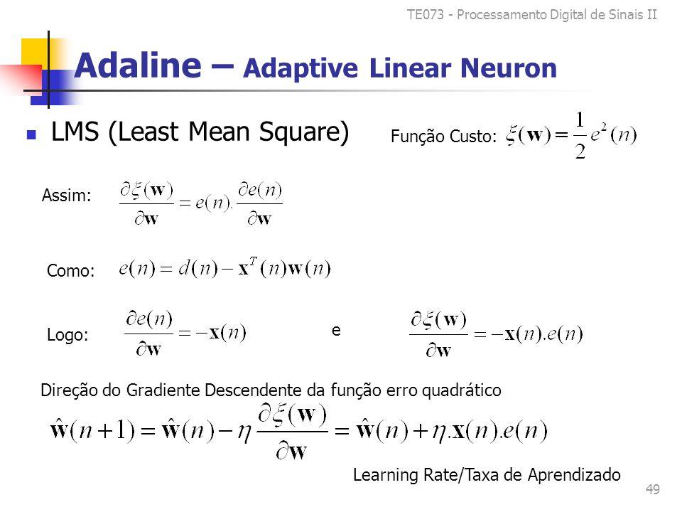 TE073 - Processamento Digital de Sinais II 49 Adaline – Adaptive Linear Neuron LMS (Least Mean Square) Como: Logo: Assim: e Direção do Gradiente Descendente da função erro quadrático Learning Rate/Taxa de Aprendizado Função Custo: