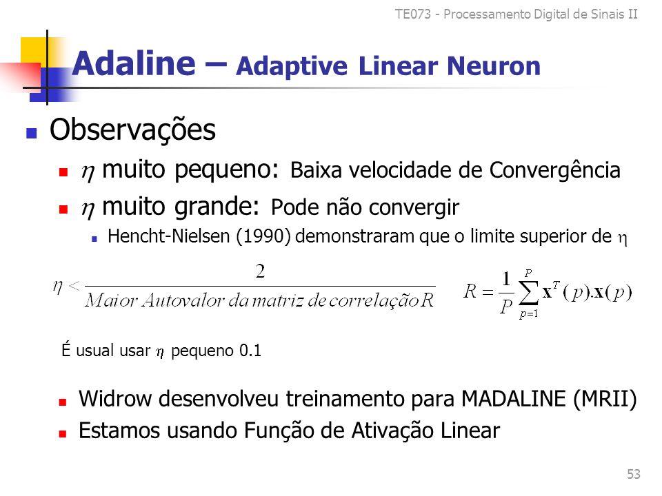 TE073 - Processamento Digital de Sinais II 53 Adaline – Adaptive Linear Neuron Observações muito pequeno: Baixa velocidade de Convergência muito grande: Pode não convergir Hencht-Nielsen (1990) demonstraram que o limite superior de Widrow desenvolveu treinamento para MADALINE (MRII) Estamos usando Função de Ativação Linear É usual usar pequeno 0.1