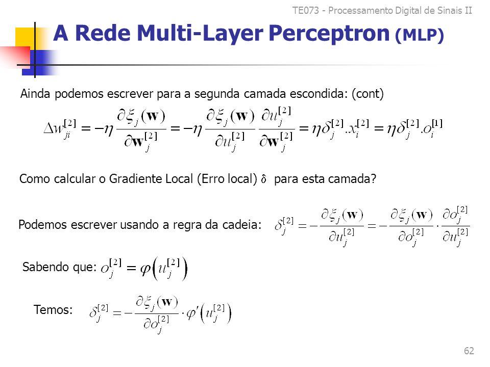 TE073 - Processamento Digital de Sinais II 62 A Rede Multi-Layer Perceptron (MLP) Ainda podemos escrever para a segunda camada escondida: (cont) Como calcular o Gradiente Local (Erro local) para esta camada.