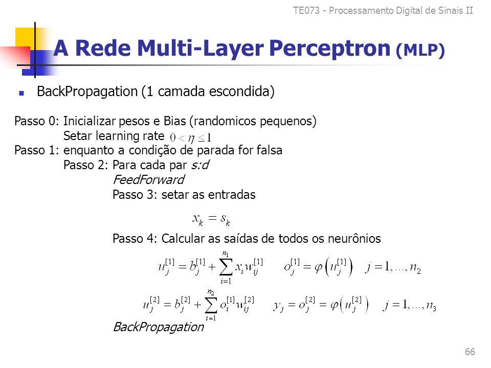 TE073 - Processamento Digital de Sinais II 66 Passo 0: Inicializar pesos e Bias (randomicos pequenos) Setar learning rate Passo 1: enquanto a condição de parada for falsa Passo 2: Para cada par s:d FeedForward Passo 3: setar as entradas Passo 4: Calcular as saídas de todos os neurônios BackPropagation A Rede Multi-Layer Perceptron (MLP) BackPropagation (1 camada escondida)