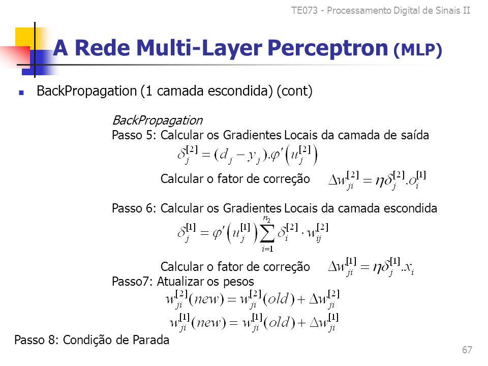 TE073 - Processamento Digital de Sinais II 67 BackPropagation Passo 5: Calcular os Gradientes Locais da camada de saída Calcular o fator de correção Passo 6: Calcular os Gradientes Locais da camada escondida Calcular o fator de correção Passo7: Atualizar os pesos Passo 8: Condição de Parada A Rede Multi-Layer Perceptron (MLP) BackPropagation (1 camada escondida) (cont)