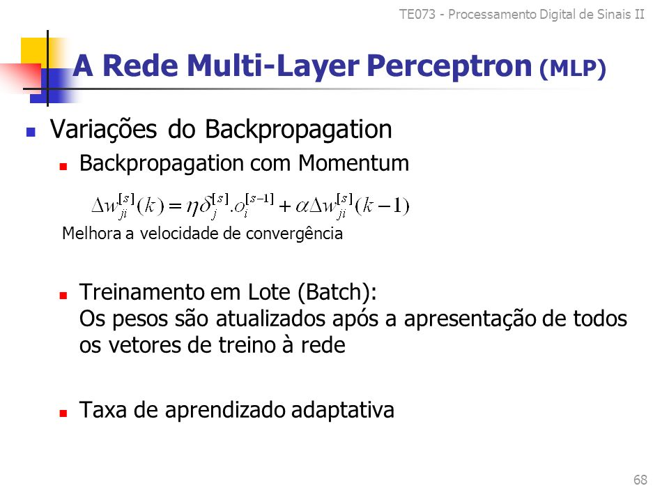 TE073 - Processamento Digital de Sinais II 68 A Rede Multi-Layer Perceptron (MLP) Variações do Backpropagation Backpropagation com Momentum Treinament