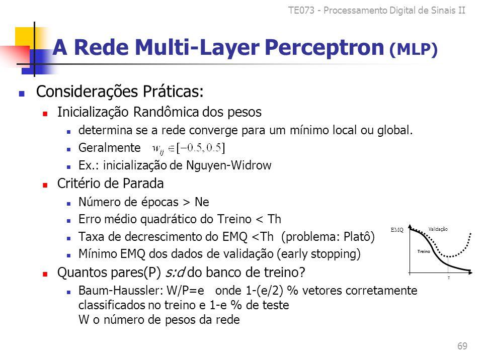 TE073 - Processamento Digital de Sinais II 69 A Rede Multi-Layer Perceptron (MLP) Considerações Práticas: Inicialização Randômica dos pesos determina se a rede converge para um mínimo local ou global.