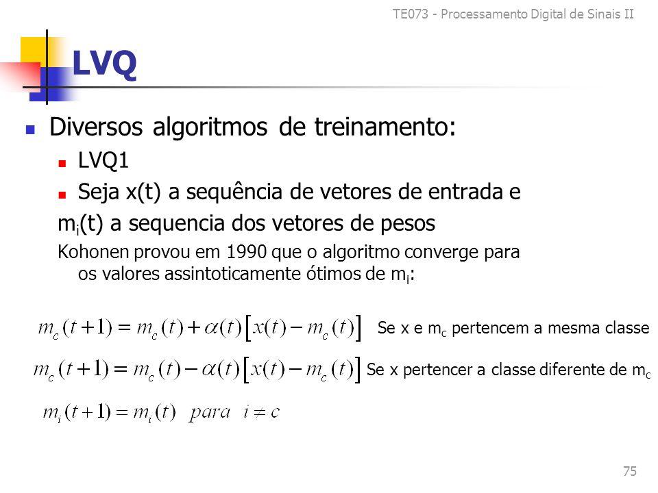 TE073 - Processamento Digital de Sinais II 75 LVQ Diversos algoritmos de treinamento: LVQ1 Seja x(t) a sequência de vetores de entrada e m i (t) a sequencia dos vetores de pesos Kohonen provou em 1990 que o algoritmo converge para os valores assintoticamente ótimos de m i : Se x e m c pertencem a mesma classe Se x pertencer a classe diferente de m c