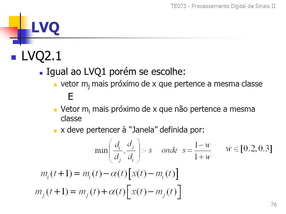 TE073 - Processamento Digital de Sinais II 76 LVQ LVQ2.1 Igual ao LVQ1 porém se escolhe: vetor m j mais próximo de x que pertence a mesma classe E Vetor m i mais próximo de x que não pertence a mesma classe x deve pertencer à Janela definida por: