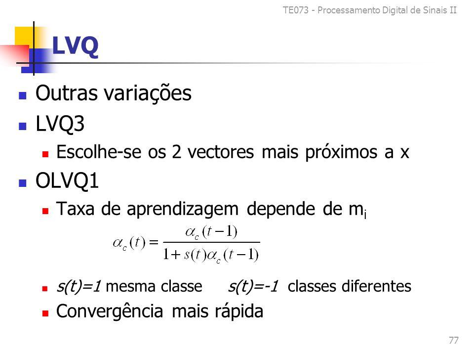 TE073 - Processamento Digital de Sinais II 77 LVQ Outras variações LVQ3 Escolhe-se os 2 vectores mais próximos a x OLVQ1 Taxa de aprendizagem depende de m i s(t)=1 mesma classe s(t)=-1 classes diferentes Convergência mais rápida