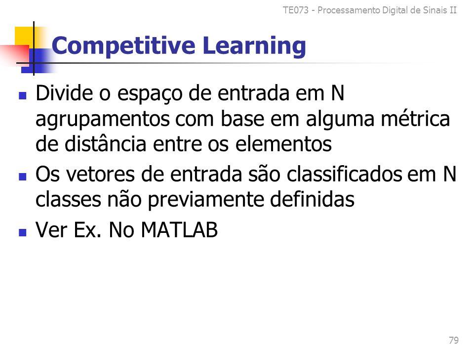 TE073 - Processamento Digital de Sinais II 79 Competitive Learning Divide o espaço de entrada em N agrupamentos com base em alguma métrica de distância entre os elementos Os vetores de entrada são classificados em N classes não previamente definidas Ver Ex.