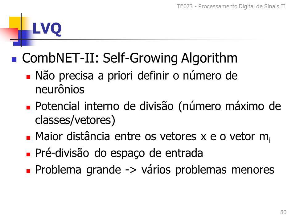 TE073 - Processamento Digital de Sinais II 80 LVQ CombNET-II: Self-Growing Algorithm Não precisa a priori definir o número de neurônios Potencial interno de divisão (número máximo de classes/vetores) Maior distância entre os vetores x e o vetor m i Pré-divisão do espaço de entrada Problema grande -> vários problemas menores