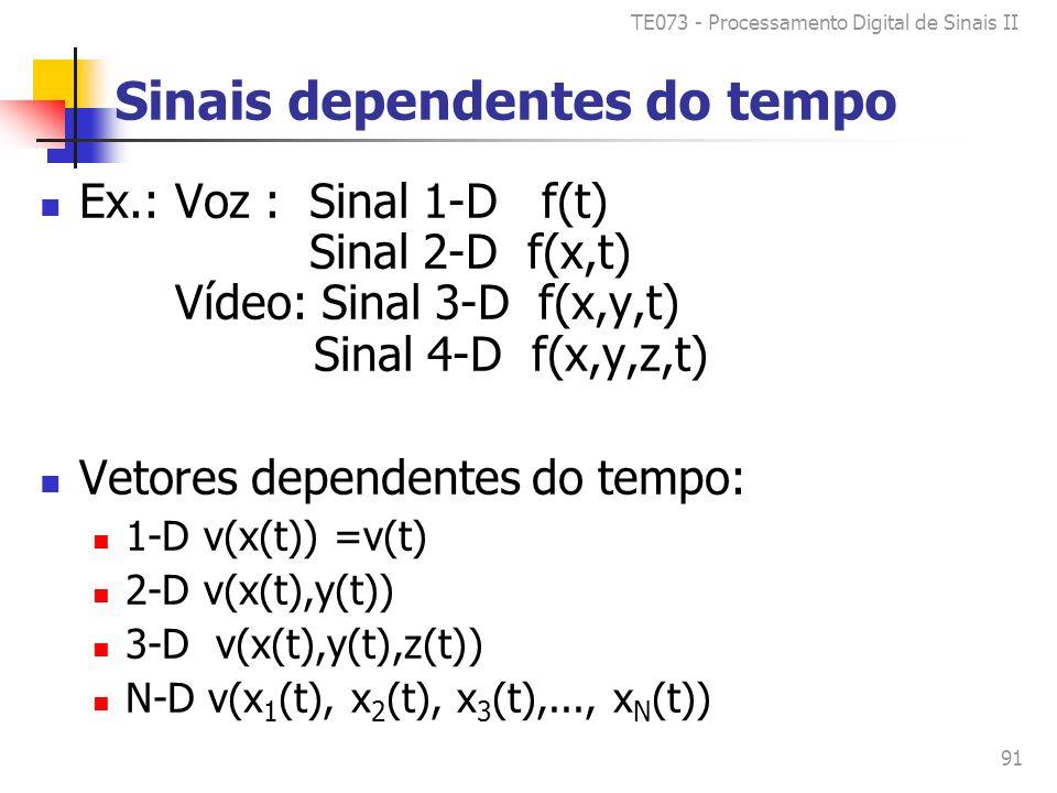 TE073 - Processamento Digital de Sinais II 91 Sinais dependentes do tempo Ex.: Voz : Sinal 1-D f(t) Sinal 2-D f(x,t) Vídeo: Sinal 3-D f(x,y,t) Sinal 4-D f(x,y,z,t) Vetores dependentes do tempo: 1-D v(x(t)) =v(t) 2-D v(x(t),y(t)) 3-D v(x(t),y(t),z(t)) N-D v(x 1 (t), x 2 (t), x 3 (t),..., x N (t))