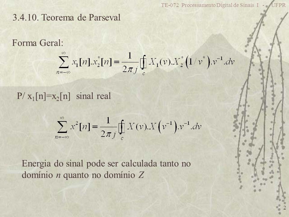 TE-072 Processamento Digital de Sinais I - UFPR 2 3.4.10. Teorema de Parseval Forma Geral: P/ x 1 [n]=x 2 [n] sinal real Energia do sinal pode ser cal