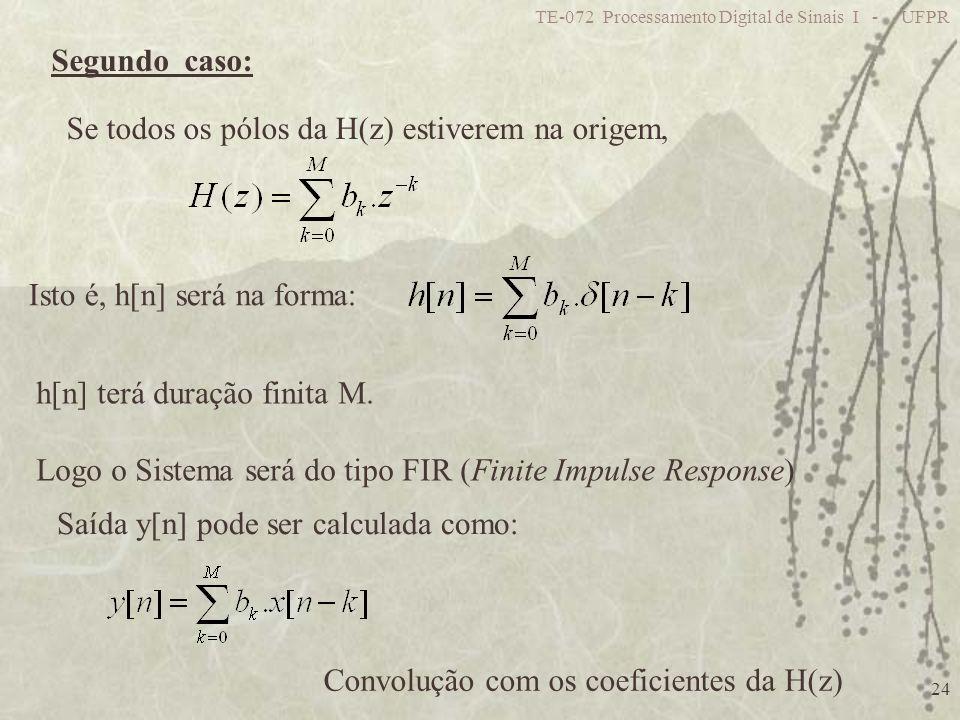 TE-072 Processamento Digital de Sinais I - UFPR 24 Segundo caso: Se todos os pólos da H(z) estiverem na origem, h[n] terá duração finita M. Logo o Sis