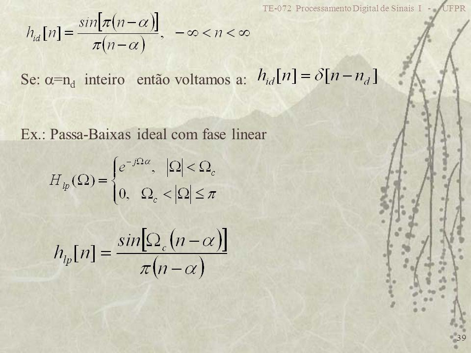 TE-072 Processamento Digital de Sinais I - UFPR 39 Se: =n d inteiro então voltamos a: Ex.: Passa-Baixas ideal com fase linear