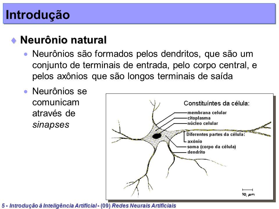 6 - Introdução à Inteligência Artificial - (09) Redes Neurais Artificiais Introdução Neurônio natural Neurônio natural Sinapse É o contato entre dois neurônios através da qual os impulsos nervosos são transmitidos entre eles Os impulsos recebidos por um neurônio são processados e, atingindo um limiar de ação, dispara, produzindo uma substância neurotransmissora que flui para o axônio, que pode estar conectado a um dendrito de outro neurônio O neurotransmissor pode diminuir ou aumentar a polaridade da membrana pós-sináptica, inibindo ou excitando a geração dos pulsos no outro neurônio Este processo depende de fatores como a geometria da sinapse e o tipo de neurotransmissor