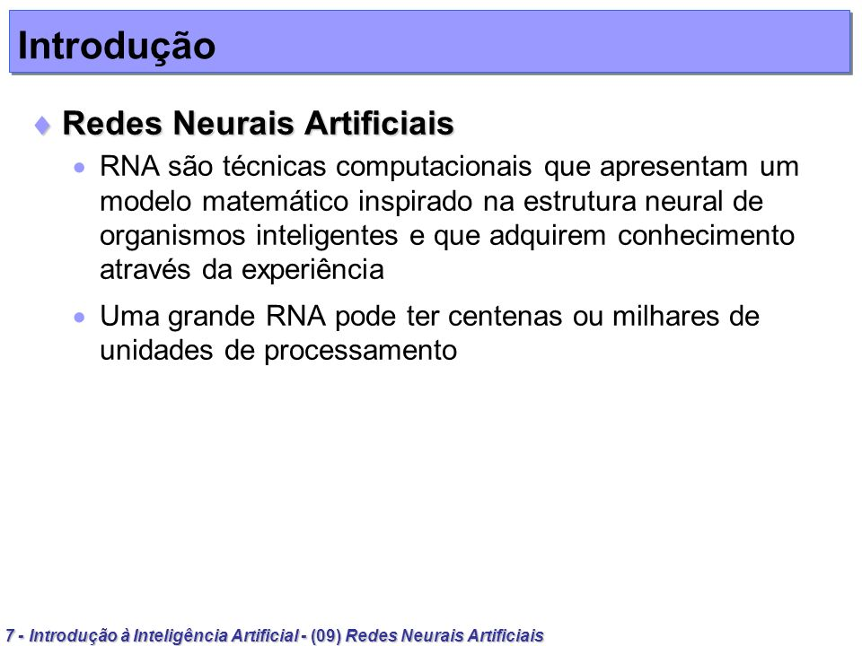 68 - Introdução à Inteligência Artificial - (09) Redes Neurais Artificiais Aprendizagem em Redes Neurais Artificiais Perceptrons com múltiplas camadas Perceptrons com múltiplas camadas Algoritmo de aprendizado: retropropagação 5.Propague a ativação dos neurônios da camada de entrada para os da camada intermediária usando como sugestão a função sigmóide unipolar (forward) Para todo j = 1,..., b: 6.Propague a ativação dos neurônios da camada intermediária para os da camada de saída Para todo j = 1,..., c: 7.Compute os erros dos neurônios da camada de saída, denotada por 2j (backward) Para todo j = 1,..., c: 2 j = Y j.(1 – Y j ).(D j – Y j )