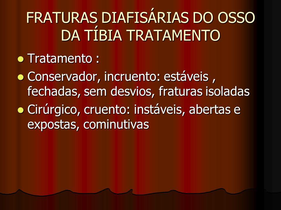 FRATURAS DIAFISÁRIAS DO OSSO DA TÍBIA TRATAMENTO Tratamento : Tratamento : Conservador, incruento: estáveis, fechadas, sem desvios, fraturas isoladas