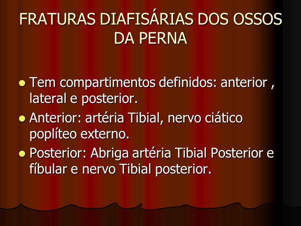 FRATURAS DIAFISÁRIAS DOS OSSOS DA PERNA Tem compartimentos definidos: anterior, lateral e posterior. Tem compartimentos definidos: anterior, lateral e