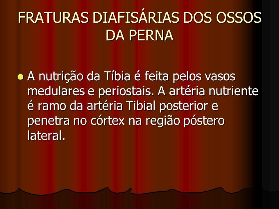 FRATURAS DIAFISÁRIAS DOS OSSOS DA PERNA A nutrição da Tíbia é feita pelos vasos medulares e periostais. A artéria nutriente é ramo da artéria Tibial p
