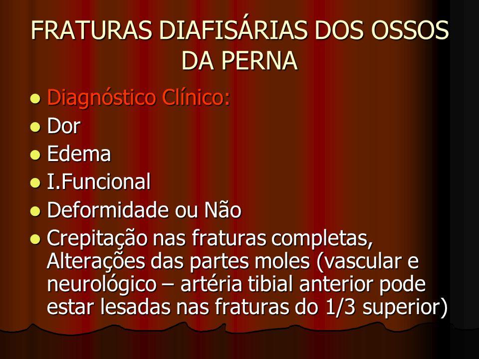 FRATURAS DIAFISÁRIAS DOS OSSOS DA PERNA Diagnóstico Clínico: Diagnóstico Clínico: Dor Dor Edema Edema I.Funcional I.Funcional Deformidade ou Não Defor