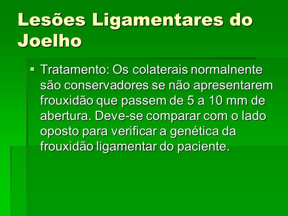 Lesões Ligamentares do Joelho Tratamento: Os colaterais normalnente são conservadores se não apresentarem frouxidão que passem de 5 a 10 mm de abertur