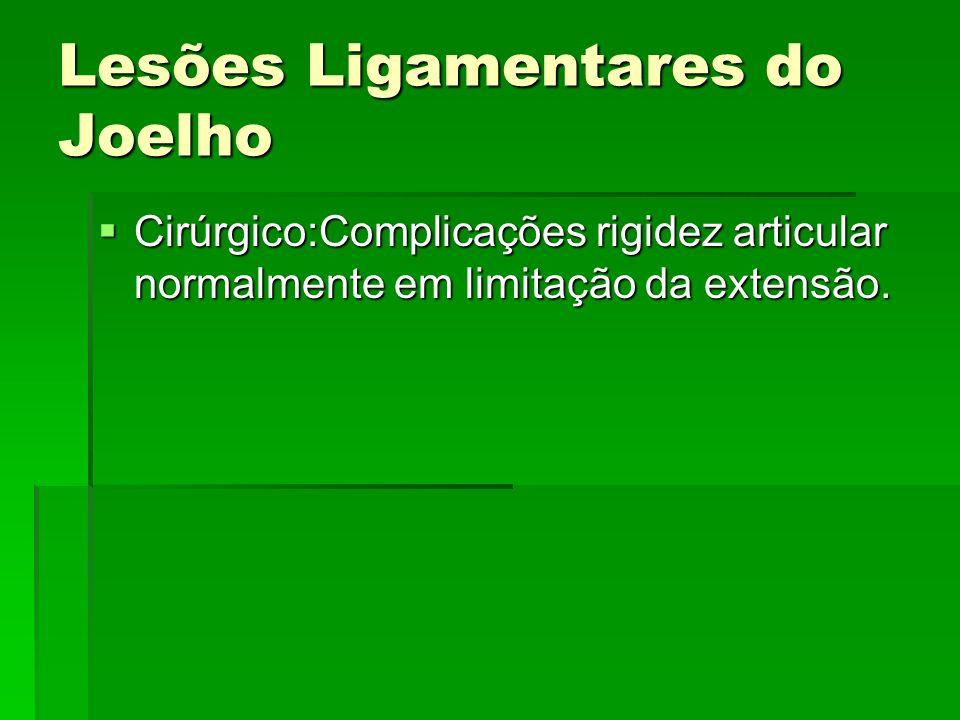 Lesões Ligamentares do Joelho Cirúrgico:Complicações rigidez articular normalmente em limitação da extensão. Cirúrgico:Complicações rigidez articular