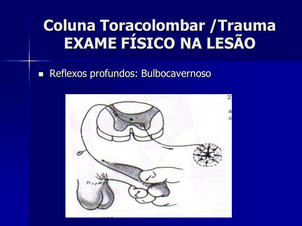 Coluna Toracolombar /Trauma EXAME FÍSICO NA LESÃO Reflexos profundos: Bulbocavernoso Reflexos profundos: Bulbocavernoso
