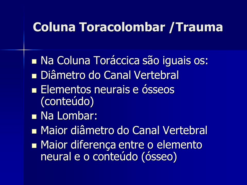 Coluna Toracolombar /Trauma Na Coluna Toráccica são iguais os: Na Coluna Toráccica são iguais os: Diâmetro do Canal Vertebral Diâmetro do Canal Vertebral Elementos neurais e ósseos (conteúdo) Elementos neurais e ósseos (conteúdo) Na Lombar: Na Lombar: Maior diâmetro do Canal Vertebral Maior diâmetro do Canal Vertebral Maior diferença entre o elemento neural e o conteúdo (ósseo) Maior diferença entre o elemento neural e o conteúdo (ósseo)