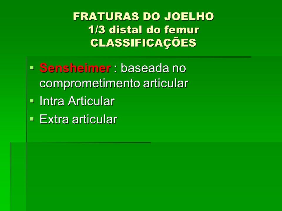 FRATURAS DO JOELHO 1/3 distal do femur CLASSIFICAÇÕES Sensheimer : baseada no comprometimento articular Sensheimer : baseada no comprometimento articu
