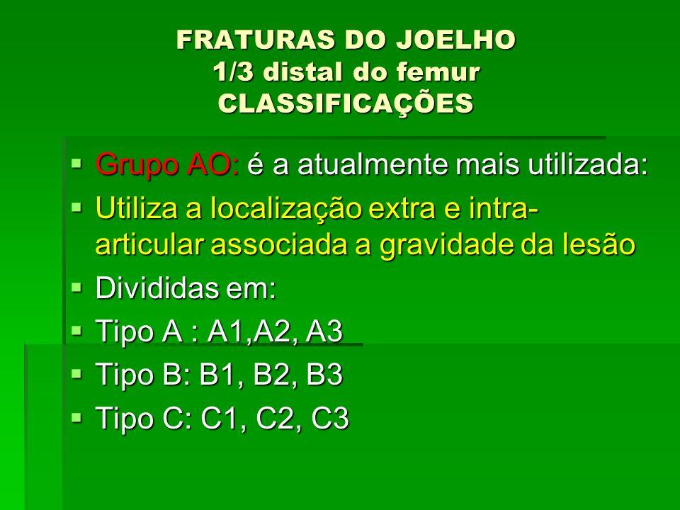 FRATURAS DO JOELHO 1/3 distal do femur CLASSIFICAÇÕES Grupo AO: é a atualmente mais utilizada: Grupo AO: é a atualmente mais utilizada: Utiliza a loca