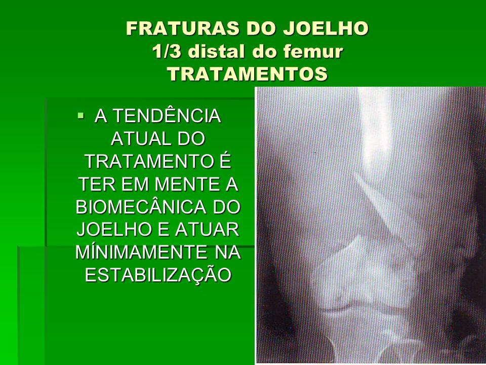 FRATURAS DO JOELHO 1/3 distal do femur TRATAMENTOS A TENDÊNCIA ATUAL DO TRATAMENTO É TER EM MENTE A BIOMECÂNICA DO JOELHO E ATUAR MÍNIMAMENTE NA ESTAB