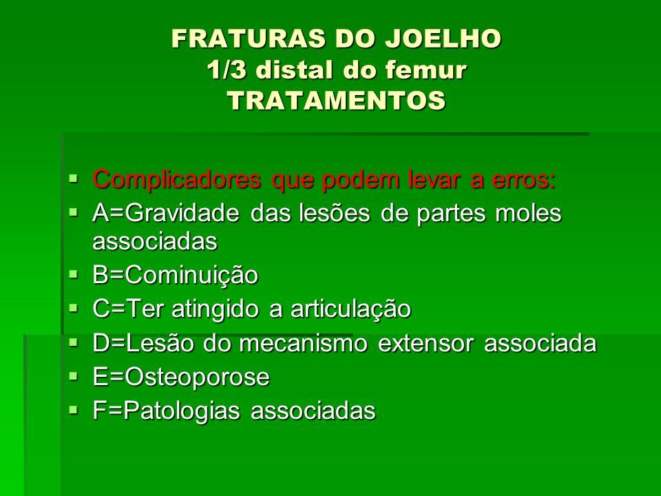 FRATURAS DO JOELHO 1/3 distal do femur TRATAMENTOS Complicadores que podem levar a erros: Complicadores que podem levar a erros: A=Gravidade das lesõe