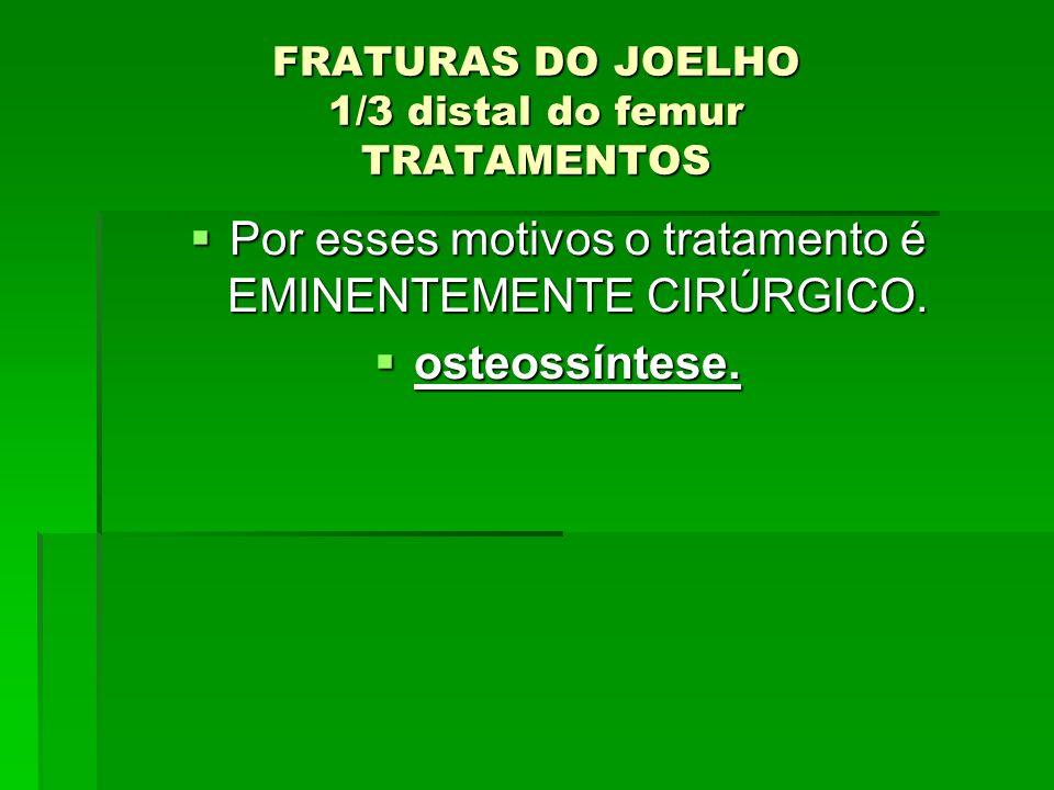 FRATURAS DO JOELHO 1/3 distal do femur TRATAMENTOS Por esses motivos o tratamento é EMINENTEMENTE CIRÚRGICO. Por esses motivos o tratamento é EMINENTE