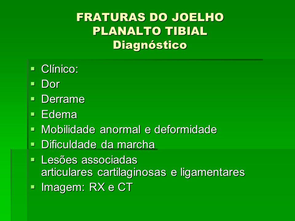 FRATURAS DO JOELHO PLANALTO TIBIAL Diagnóstico Clínico: Clínico: Dor Dor Derrame Derrame Edema Edema Mobilidade anormal e deformidade Mobilidade anorm
