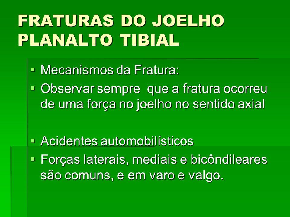 FRATURAS DO JOELHO PLANALTO TIBIAL Mecanismos da Fratura: Mecanismos da Fratura: Observar sempre que a fratura ocorreu de uma força no joelho no senti